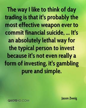Jason Zweig  - The way I like to think of day trading is that it's probably the most effective weapon ever to commit financial suicide, ... It's an absolutely lethal way for the typical person to invest because it's not even really a form of investing, it's gambling pure and simple.