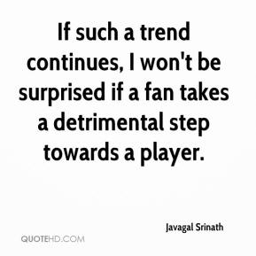 Javagal Srinath  - If such a trend continues, I won't be surprised if a fan takes a detrimental step towards a player.