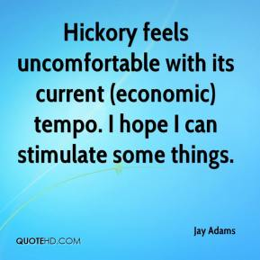 Jay Adams  - Hickory feels uncomfortable with its current (economic) tempo. I hope I can stimulate some things.