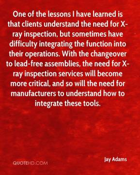 Jay Adams  - One of the lessons I have learned is that clients understand the need for X-ray inspection, but sometimes have difficulty integrating the function into their operations. With the changeover to lead-free assemblies, the need for X-ray inspection services will become more critical, and so will the need for manufacturers to understand how to integrate these tools.
