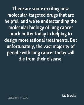 Jay Brooks  - There are some exciting new molecular-targeted drugs that are helpful, and we're understanding the molecular biology of lung cancer much better today in helping to design more rational treatments. But unfortunately, the vast majority of people with lung cancer today will die from their disease.
