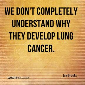 Jay Brooks  - We don't completely understand why they develop lung cancer.