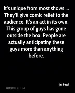 Jay Patel  - It's unique from most shows ... They'll give comic relief to the audience. It's an act in its own. This group of guys has gone outside the box. People are actually anticipating these guys more than anything before.