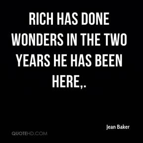 Jean Baker  - Rich has done wonders in the two years he has been here.