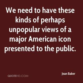 Jean Baker  - We need to have these kinds of perhaps unpopular views of a major American icon presented to the public.
