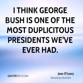 Jean O'Leary - I think George Bush is one of the most duplicitous presidents we've ever had.
