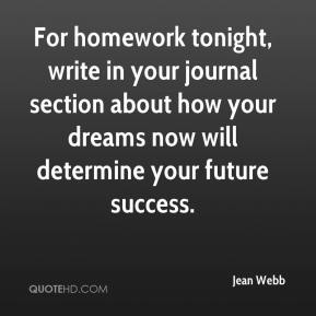 Jean Webb  - For homework tonight, write in your journal section about how your dreams now will determine your future success.