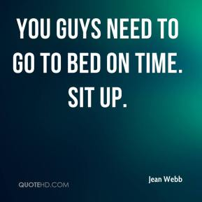 Jean Webb  - You guys need to go to bed on time. Sit up.