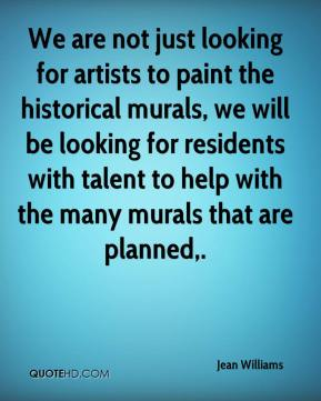 Jean Williams  - We are not just looking for artists to paint the historical murals, we will be looking for residents with talent to help with the many murals that are planned.