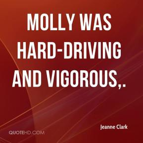 Jeanne Clark  - Molly was hard-driving and vigorous.