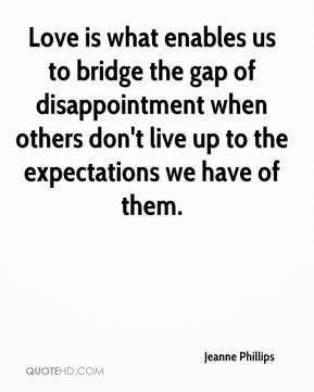 Jeanne Phillips  - Love is what enables us to bridge the gap of disappointment when others don't live up to the expectations we have of them.