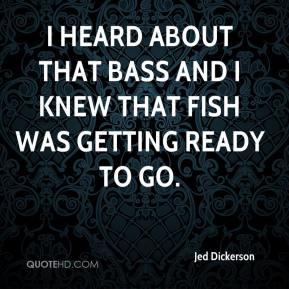 I heard about that bass and I knew that fish was getting ready to go.