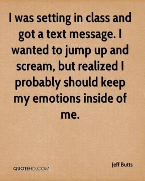 Jeff Butts  - I was setting in class and got a text message. I wanted to jump up and scream, but realized I probably should keep my emotions inside of me.