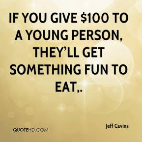 If you give $100 to a young person, they'll get something fun to eat.