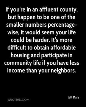 Jeff Daly  - If you're in an affluent county, but happen to be one of the smaller numbers percentage-wise, it would seem your life could be harder. It's more difficult to obtain affordable housing and participate in community life if you have less income than your neighbors.