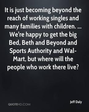 It is just becoming beyond the reach of working singles and many families with children. ... We're happy to get the big Bed, Beth and Beyond and Sports Authority and Wal-Mart, but where will the people who work there live?