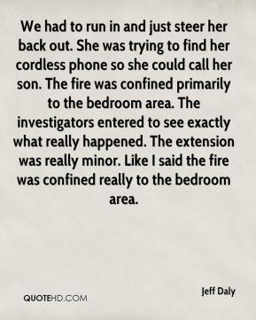 We had to run in and just steer her back out. She was trying to find her cordless phone so she could call her son. The fire was confined primarily to the bedroom area. The investigators entered to see exactly what really happened. The extension was really minor. Like I said the fire was confined really to the bedroom area.
