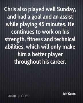 Jeff Guinn  - Chris also played well Sunday, and had a goal and an assist while playing 45 minutes. He continues to work on his strength, fitness and technical abilities, which will only make him a better player throughout his career.
