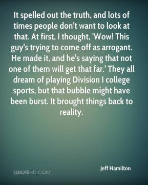 It spelled out the truth, and lots of times people don't want to look at that. At first, I thought, 'Wow! This guy's trying to come off as arrogant. He made it, and he's saying that not one of them will get that far.' They all dream of playing Division I college sports, but that bubble might have been burst. It brought things back to reality.
