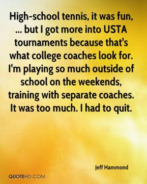 Jeff Hammond  - High-school tennis, it was fun, ... but I got more into USTA tournaments because that's what college coaches look for. I'm playing so much outside of school on the weekends, training with separate coaches. It was too much. I had to quit.