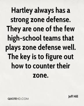 Jeff Hill  - Hartley always has a strong zone defense. They are one of the few high-school teams that plays zone defense well. The key is to figure out how to counter their zone.