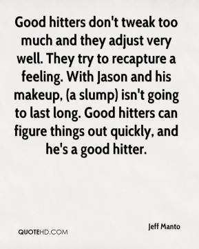 Jeff Manto  - Good hitters don't tweak too much and they adjust very well. They try to recapture a feeling. With Jason and his makeup, (a slump) isn't going to last long. Good hitters can figure things out quickly, and he's a good hitter.