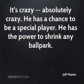 Jeff Manto  - It's crazy -- absolutely crazy. He has a chance to be a special player. He has the power to shrink any ballpark.