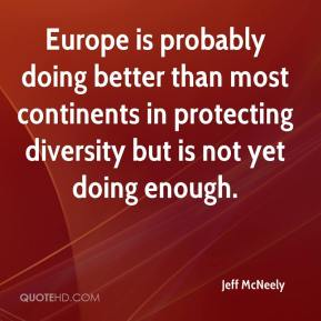 Jeff McNeely  - Europe is probably doing better than most continents in protecting diversity but is not yet doing enough.