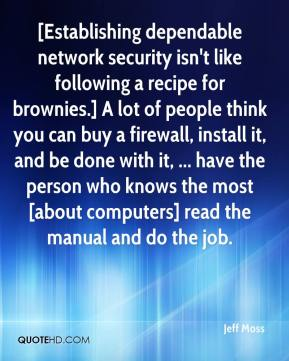 Jeff Moss  - [Establishing dependable network security isn't like following a recipe for brownies.] A lot of people think you can buy a firewall, install it, and be done with it, ... have the person who knows the most [about computers] read the manual and do the job.