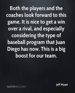 Jeff Myaer  - Both the players and the coaches look forward to this game. It is nice to get a win over a rival, and especially considering the type of baseball program that Juan Diego has now. This is a big boost for our team.