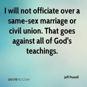 I will not officiate over a same-sex marriage or civil union. That goes against all of God's teachings.
