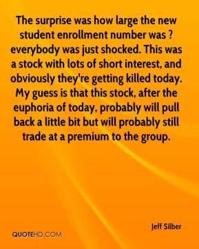 Jeff Silber  - The surprise was how large the new student enrollment number was ? everybody was just shocked. This was a stock with lots of short interest, and obviously they're getting killed today. My guess is that this stock, after the euphoria of today, probably will pull back a little bit but will probably still trade at a premium to the group.