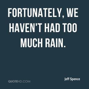 Jeff Spence  - Fortunately, we haven't had too much rain.