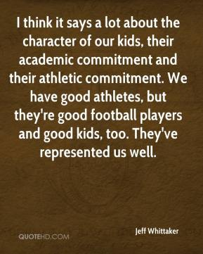 Jeff Whittaker  - I think it says a lot about the character of our kids, their academic commitment and their athletic commitment. We have good athletes, but they're good football players and good kids, too. They've represented us well.