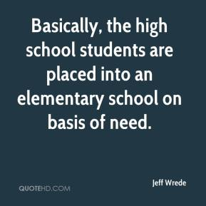 Jeff Wrede  - Basically, the high school students are placed into an elementary school on basis of need.