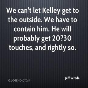Jeff Wrede  - We can't let Kelley get to the outside. We have to contain him. He will probably get 20?30 touches, and rightly so.