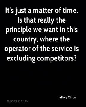 Jeffrey Citron  - It's just a matter of time. Is that really the principle we want in this country, where the operator of the service is excluding competitors?