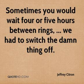 Jeffrey Citron  - Sometimes you would wait four or five hours between rings, ... we had to switch the damn thing off.