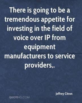 Jeffrey Citron  - There is going to be a tremendous appetite for investing in the field of voice over IP from equipment manufacturers to service providers.