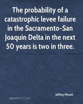 Jeffrey Mount  - The probability of a catastrophic levee failure in the Sacramento-San Joaquin Delta in the next 50 years is two in three.