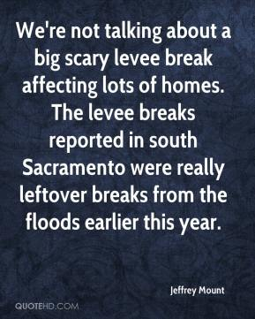 Jeffrey Mount  - We're not talking about a big scary levee break affecting lots of homes. The levee breaks reported in south Sacramento were really leftover breaks from the floods earlier this year.