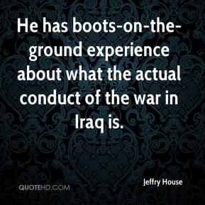 Jeffry House  - He has boots-on-the-ground experience about what the actual conduct of the war in Iraq is.