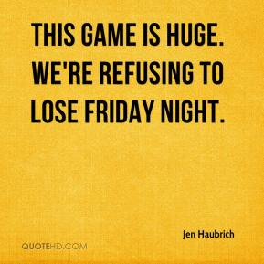 Jen Haubrich  - This game is huge. We're refusing to lose Friday night.