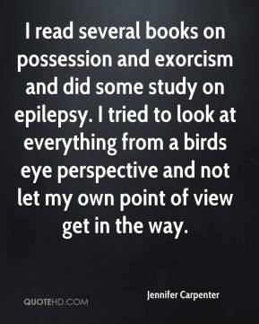 Jennifer Carpenter  - I read several books on possession and exorcism and did some study on epilepsy. I tried to look at everything from a birds eye perspective and not let my own point of view get in the way.