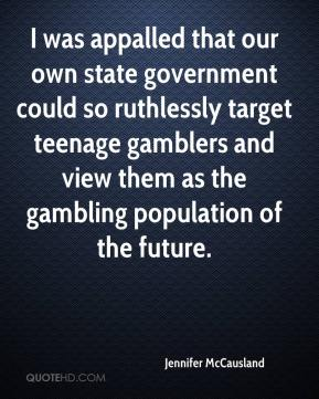 Jennifer McCausland  - I was appalled that our own state government could so ruthlessly target teenage gamblers and view them as the gambling population of the future.