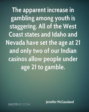 Jennifer McCausland  - The apparent increase in gambling among youth is staggering. All of the West Coast states and Idaho and Nevada have set the age at 21 and only two of our Indian casinos allow people under age 21 to gamble.