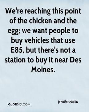 Jennifer Mullin  - We're reaching this point of the chicken and the egg; we want people to buy vehicles that use E85, but there's not a station to buy it near Des Moines.