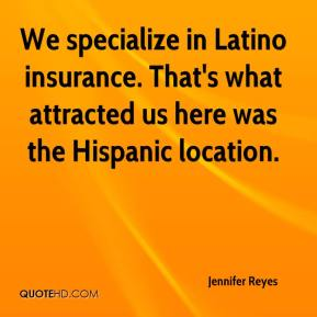 Jennifer Reyes  - We specialize in Latino insurance. That's what attracted us here was the Hispanic location.