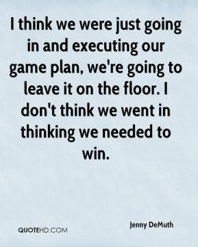 Jenny DeMuth  - I think we were just going in and executing our game plan, we're going to leave it on the floor. I don't think we went in thinking we needed to win.
