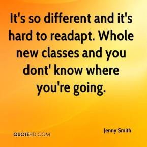 Jenny Smith  - It's so different and it's hard to readapt. Whole new classes and you dont' know where you're going.